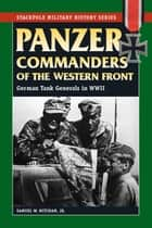 Panzer Commanders of the Western Front ebook by Samuel W. Mitcham Jr.
