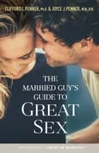 The Married Guy's Guide to Great Sex ebook by Clifford L. Penner, Joyce J. Penner