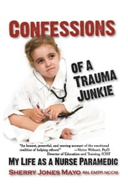 Confessions of a Trauma Junkie - My Life as a Nurse Paramedic ebook by Sherry Jones Mayo