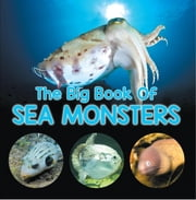 The Big Book Of Sea Monsters (Scary Looking Sea Animals) - Animal Encyclopedia for Kids ebook by Baby Professor