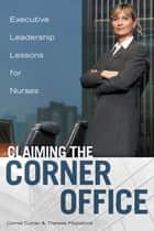 Claiming the Corner Office: Executive Leadership Lessons for Nurses ebook by Connie Curran,Therese Fitzpatrick