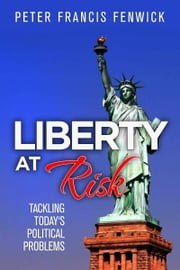 Liberty at Risk: Tackling Today's Political Problems ebook by Peter Francis Fenwick