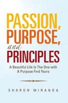Passion, Purpose, and Principles - A Beautiful Life Is the One with a Purpose Find Yours ebook by Dr Josephine Kyambadde, Sharon Sydney Miranda