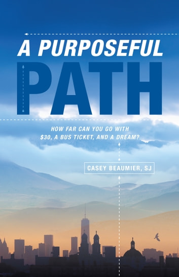 A Purposeful Path - How far can you go with $30, a bus ticket, and a dream? ebook by Casey Beaumier SJ