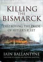Killing the Bismarck - Destroying the Pride of Hitler's Fleet ebook by Iain Ballantyne, Jonathon Band