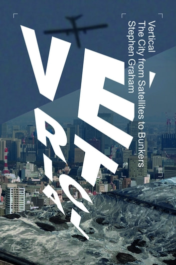 Vertical - The City from Satellites to Bunkers ebook by Stephen Graham