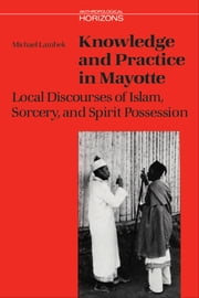 Knowledge and Practice in Mayotte - Local Discourses of Islam, Sorcery and Spirit Possession ebook by Michael Lambek