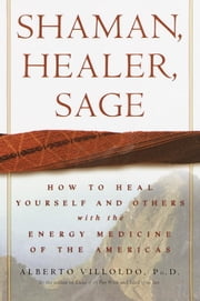 Shaman, Healer, Sage - How to Heal Yourself and Others with the Energy Medicine of the Americas ebook by Alberto Villoldo, Ph.D.