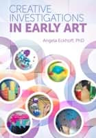 Creative Investigations in Early Art ebook by Angela Eckhoff, Ph.D