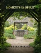 Moments in Spirit ebook by Eileen Troemel