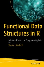 Functional Data Structures in R - Advanced Statistical Programming in R ebook by Thomas Mailund