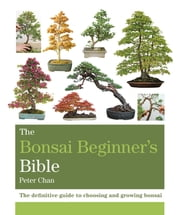 The Bonsai Bible - The definitive guide to choosing and growing bonsai ebook by Peter Chan