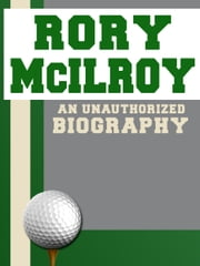 Rory McIlroy: An Unauthorized Biography ebook by Belmont and Belcourt Biographies