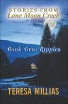 Stories from Lone Moon Creek: Ripples ebook by Teresa Millias