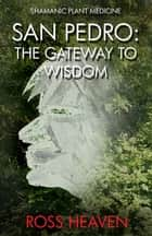 Shamanic Plant Medicine - San Pedro - The Gateway to Wisdom ebook by