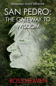 Shamanic Plant Medicine - San Pedro - The Gateway to Wisdom ebook by Ross Heaven