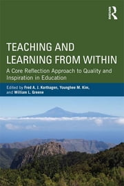 Teaching and Learning from Within - A Core Reflection Approach to Quality and Inspiration in Education ebook by Fred A. J. Korthagen,Younghee M. Kim,William L. Greene