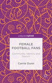 Female Football Fans - Community, Identity and Sexism ebook by Dr Carrie Dunn