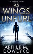 As Wings Unfurl ebook by Arthur M. Doweyko