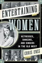 Entertaining Women - Actresses, Dancers, and Singers in the Old West ebook by Chris Enss