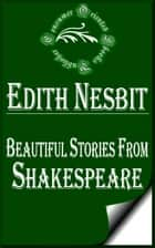 Beautiful Stories from Shakespeare (Illustrated) ebook by E. Nesbit
