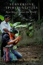 Subversive Spiritualities - How Rituals Enact the World eBook by Frederique Apffel-Marglin