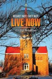 REGRET NOT, FRET NOT, LIVE NOW ebook by Craig Kappel