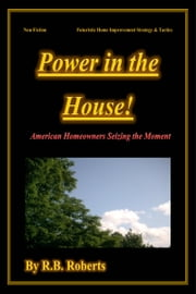 Power In The House! - [American Homeowners Seizing The Moment] ebook by RB Roberts