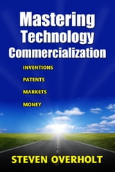 MASTERING TECHNOLOGY COMMERCIALIZATION- Inventions, Patents, Markets, Money ebook by Steven Overholt