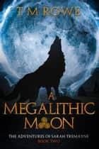 A Megalithic Moon: The Adventures of Sarah Tremayne Book Two ebook by T M Rowe