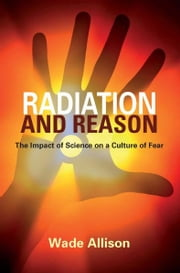 Radiation and Reason: The Impact of Science on a Culture of Fear ebook by Prof. Wade Allison