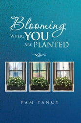 Blooming Where You Are Planted ebook by Pam Yancy