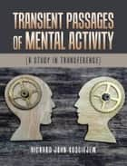 Transient Passages of Mental Activity - [A Study in Transference] ebook by Richard John Kosciejew