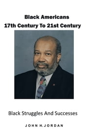 Black Americans 17th Century to 21st Century - Black Struggles and Successes ebook by John H. Jordan