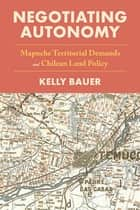 Negotiating Autonomy - Mapuche Territorial Demands and Chilean Land Policy ebook by Kelly Bauer