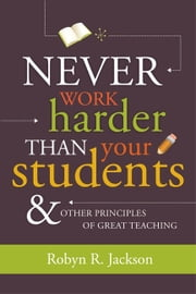 Never Work Harder Than Your Students and Other Principles of Great Teaching ebook by Robyn R. Jackson
