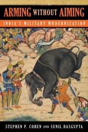 Arming without Aiming - India's Military Modernization ebook by Stephen P. Cohen,Sunil Dasgupta