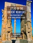 Atlas of the Ancient Near East - From Prehistoric Times to the Roman Imperial Period ebook by Trevor Bryce, Jessie Birkett-Rees