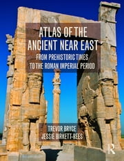 Atlas of the Ancient Near East - From Prehistoric Times to the Roman Imperial Period ebook by Trevor Bryce,Jessie Birkett-Rees