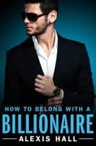 How to Belong with a Billionaire eBook by Alexis Hall