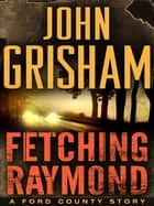 Ebook Fetching Raymond: A Story from the Ford County Collection di John Grisham