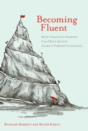 Becoming Fluent - How Cognitive Science Can Help Adults Learn a Foreign Language ebook by Richard M. Roberts,Roger J. Kreuz