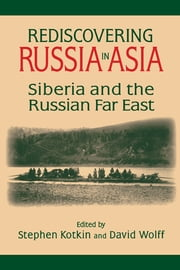 Rediscovering Russia in Asia: Siberia and the Russian Far East - Siberia and the Russian Far East ebook by Stephen Kotkin,David Wolff