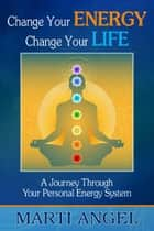 Change Your Energy, Change Your Life: A Journey Through Your Personal Energy System ebook by Marti Angel