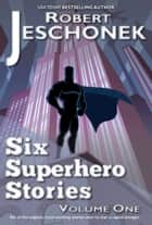 Six Superhero Stories ebook by Robert Jeschonek