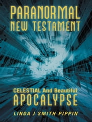 Paranormal New Testament - Celestial and Beautiful Apocalypse ebook by Linda J. Smith Pippin