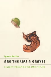 Are the Lips a Grave? - A Queer Feminist on the Ethics of Sex ebook by Lynne Huffer