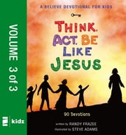 A Believe Devotional for Kids: Think, Act, Be Like Jesus, Vol. 3 - 90 Devotions ebook by Randy Frazee,Steve Adams