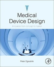 Medical Device Design - Innovation from Concept to Market ebook by Peter J Ogrodnik