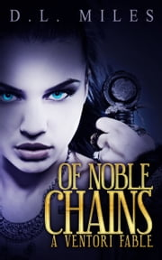 Of Noble Chains: A Ventori Fable ebook by D.L. Miles